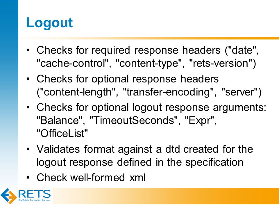 Logout Checks for required response headers ( date , cache-control , content-type , rets-version ) Checks for optional response headers ( content-length , transfer-encoding , server ) Checks for optional logout response arguments: Balance , TimeoutSeconds , Expr , OfficeList Validates format against a dtd created for the logout response defined in the specification Check well-formed xml