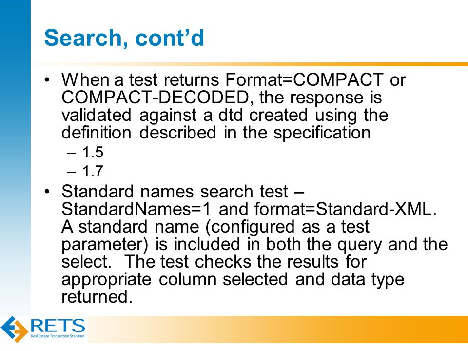 Search, cont'd When a test returns Format=COMPACT or COMPACT-DECODED, the response is validated against a dtd created using the definition described in the specification –1.5 –1.7 Standard names search test – StandardNames=1 and format=Standard-XML.