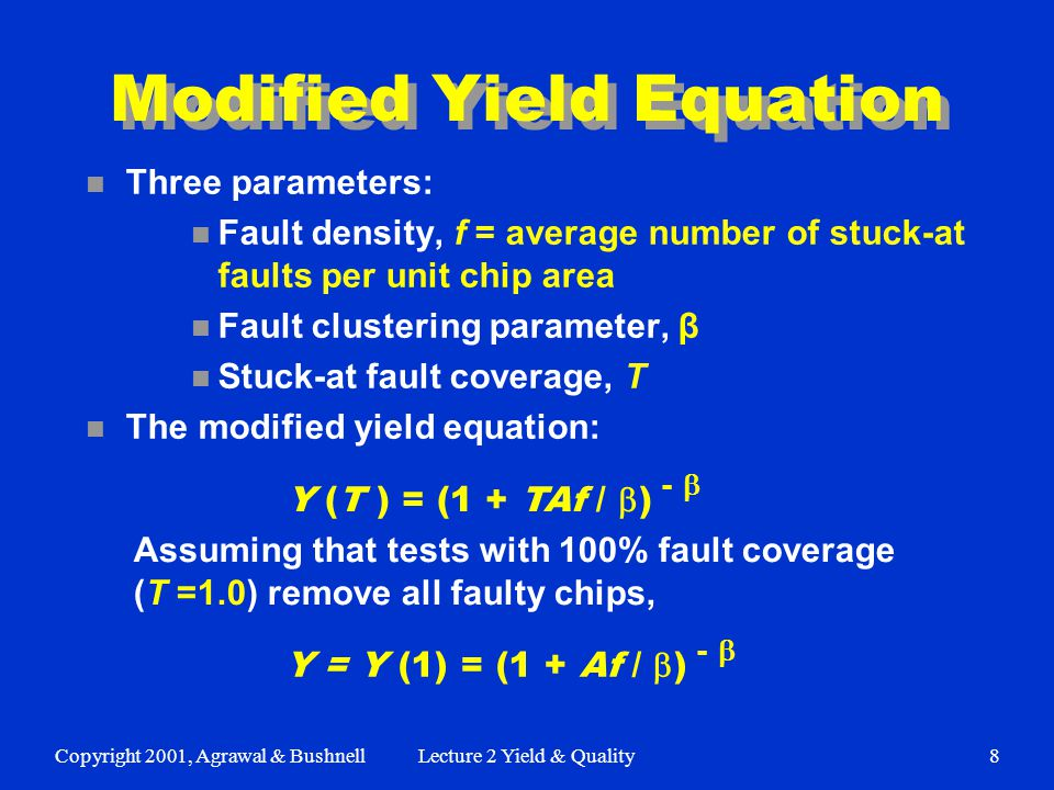 Copyright 2001, Agrawal & BushnellLecture 2 Yield & Quality8 Modified Yield Equation n Three parameters: n Fault density, f = average number of stuck-at faults per unit chip area n Fault clustering parameter, β n Stuck-at fault coverage, T n The modified yield equation: Y (T ) = (1 + TAf /  ) -  Assuming that tests with 100% fault coverage (T =1.0) remove all faulty chips, Y = Y (1) = (1 + Af /  ) - 