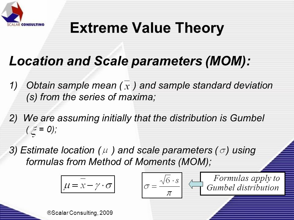 Extreme Value Theory Location and Scale parameters (MOM): 1)Obtain sample mean ( ) and sample standard deviation (s) from the series of maxima; 2) We