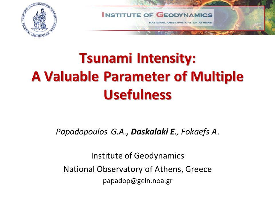 Tsunami Intensity: A Valuable Parameter of Multiple Usefulness Papadopoulos G.A., Daskalaki E., Fokaefs A. Institute of Geodynamics National Observato