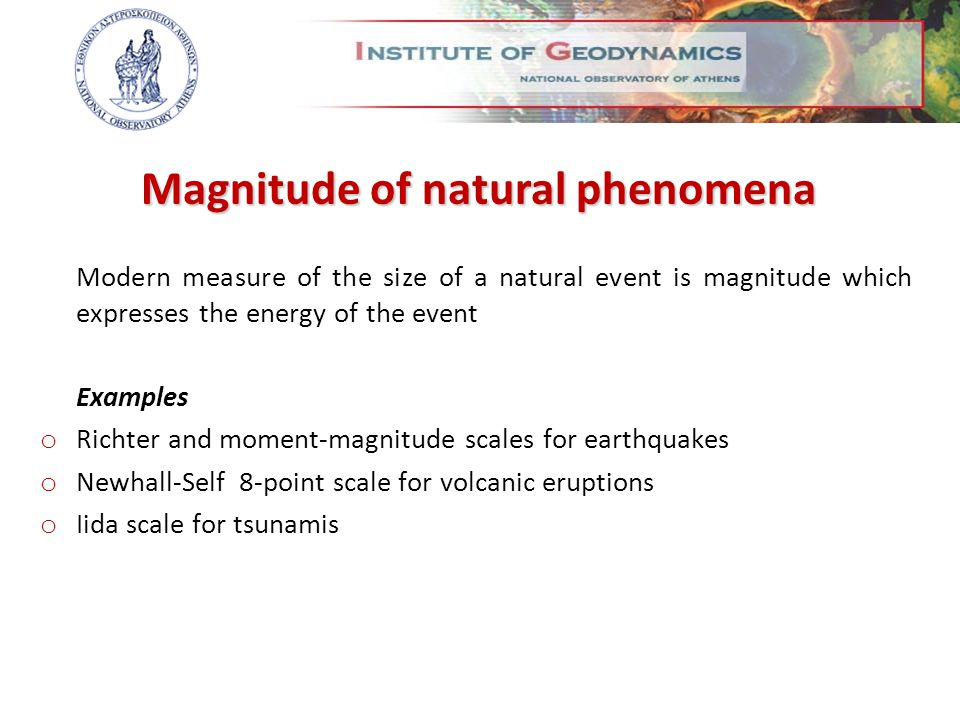 Modern measure of the size of a natural event is magnitude which expresses the energy of the event Examples o Richter and moment-magnitude scales for earthquakes o Newhall-Self 8-point scale for volcanic eruptions o Iida scale for tsunamis Magnitude of natural phenomena