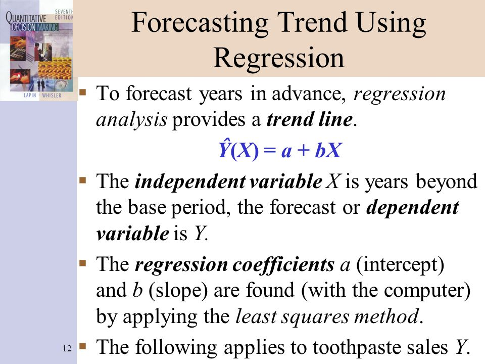 12 Forecasting Trend Using Regression  To forecast years in advance, regression analysis provides a trend line. Ŷ(X) = a + bX  The independent varia