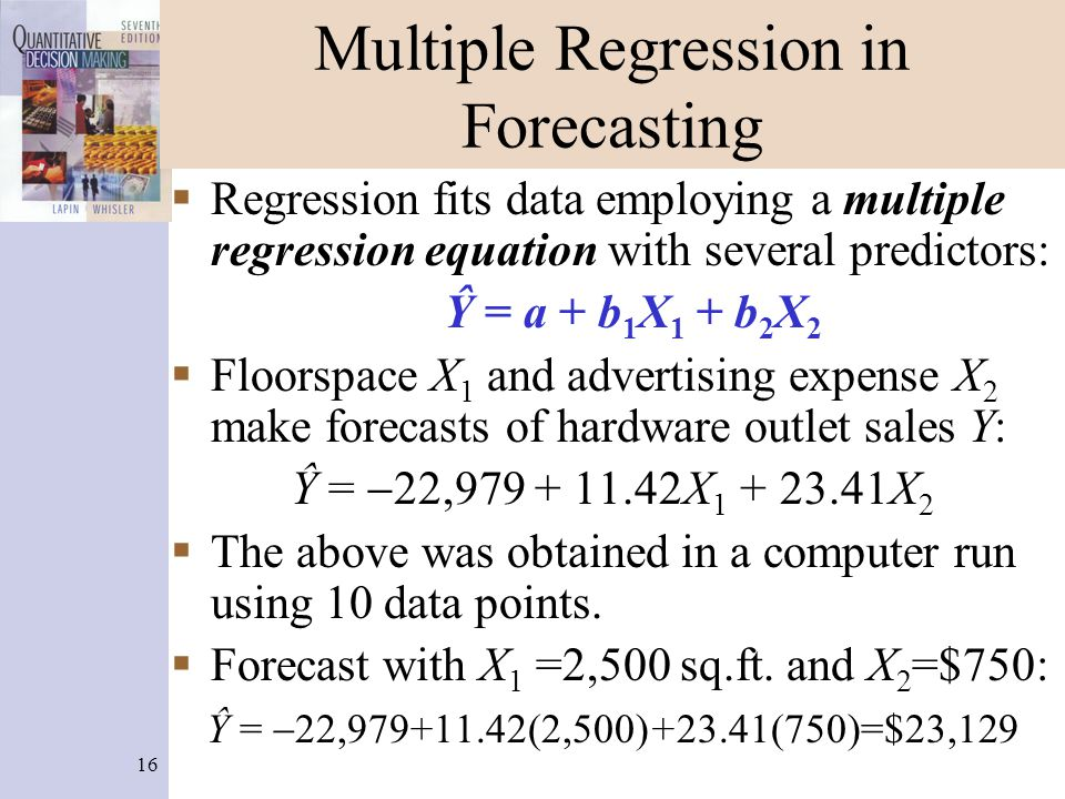 16 Multiple Regression in Forecasting  Regression fits data employing a multiple regression equation with several predictors: Ŷ = a + b 1 X 1 + b 2 X