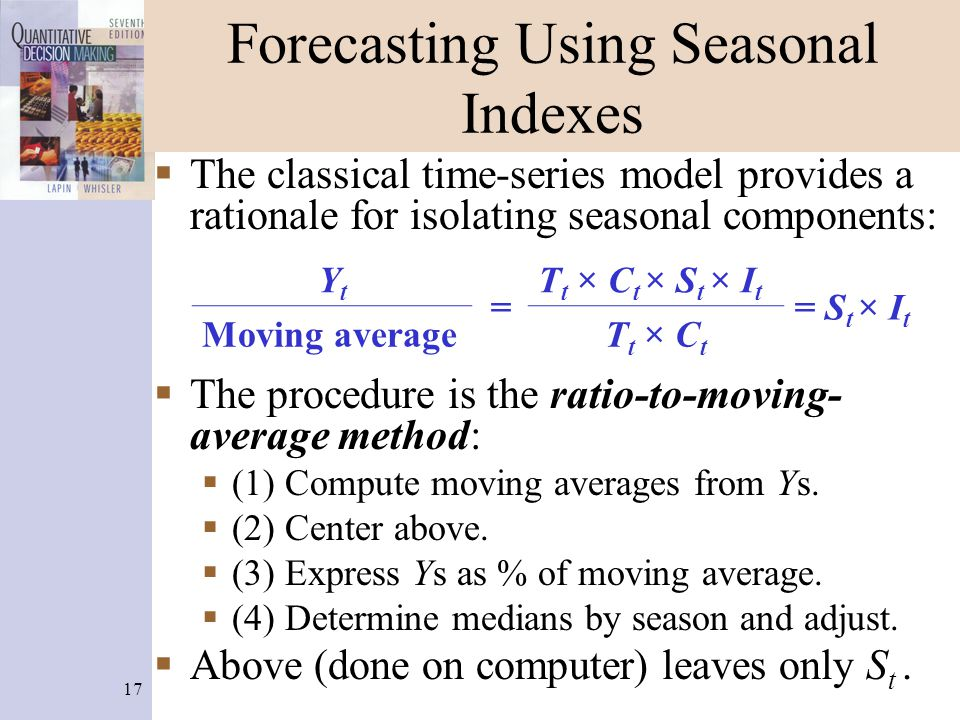17 Forecasting Using Seasonal Indexes  The classical time-series model provides a rationale for isolating seasonal components:  The procedure is the