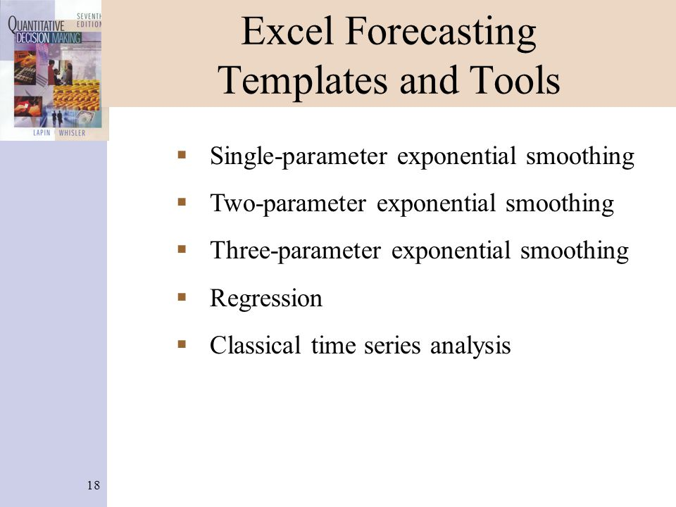 18 Excel Forecasting Templates and Tools  Single-parameter exponential smoothing  Two-parameter exponential smoothing  Three-parameter exponential
