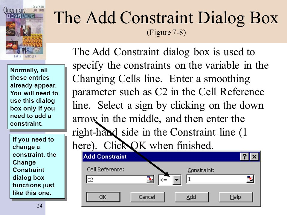 24 The Add Constraint Dialog Box (Figure 7-8) The Add Constraint dialog box is used to specify the constraints on the variable in the Changing Cells l