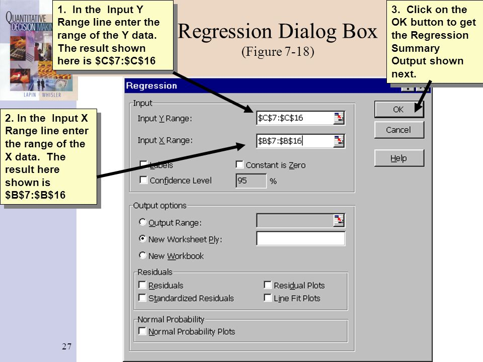 27 Regression Dialog Box (Figure 7-18) 3. Click on the OK button to get the Regression Summary Output shown next. 2. In the Input X Range line enter t