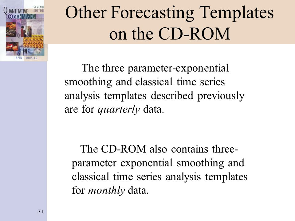31 Other Forecasting Templates on the CD-ROM The three parameter-exponential smoothing and classical time series analysis templates described previous