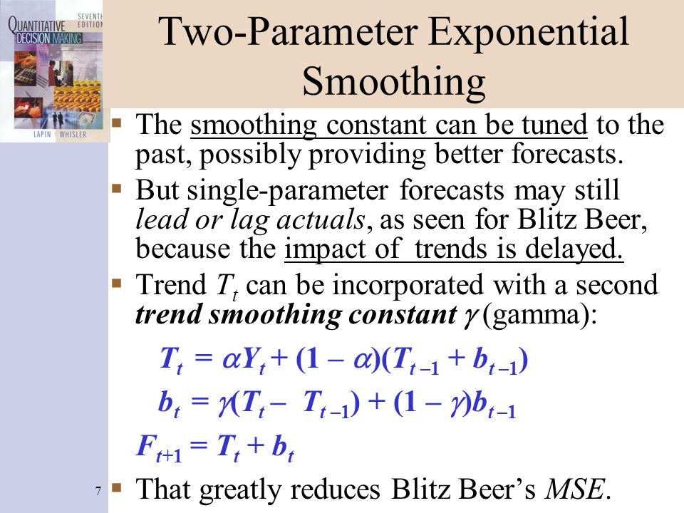 7 Two-Parameter Exponential Smoothing  The smoothing constant can be tuned to the past, possibly providing better forecasts.  But single-parameter f
