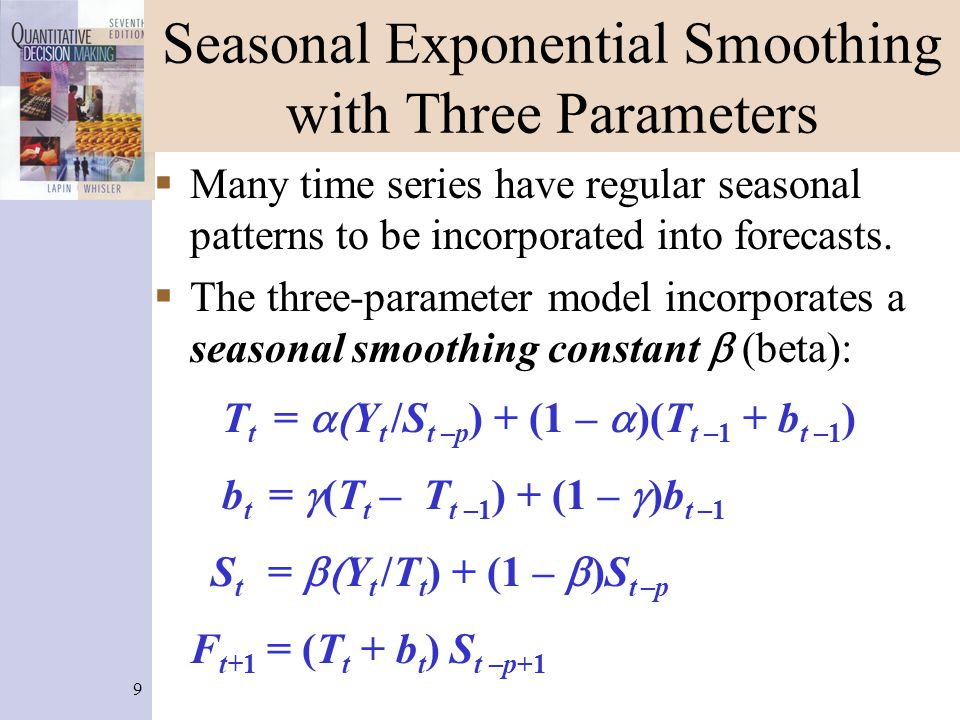9 Seasonal Exponential Smoothing with Three Parameters  Many time series have regular seasonal patterns to be incorporated into forecasts.  The thre