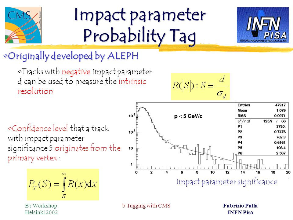 B  Workshop Helsinki 2002 b Tagging with CMSFabrizio Palla INFN Pisa Impact parameter Probability Tag Originally developed by ALEPHOriginally developed by ALEPH Tracks with negative impact parameter d can be used to measure the intrinsic resolution Confidence level that a track with impact parameter significance S originates from the primary vertex : Impact parameter significance