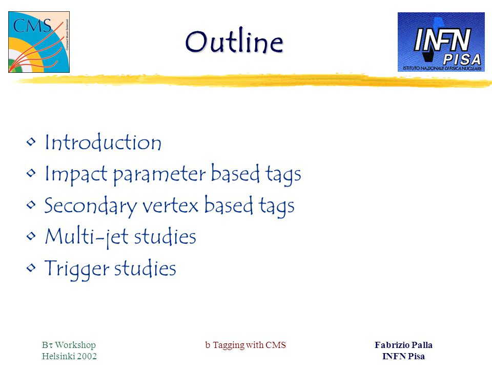 B  Workshop Helsinki 2002 b Tagging with CMSFabrizio Palla INFN Pisa Outline Introduction Impact parameter based tags Secondary vertex based tags Multi-jet studies Trigger studies