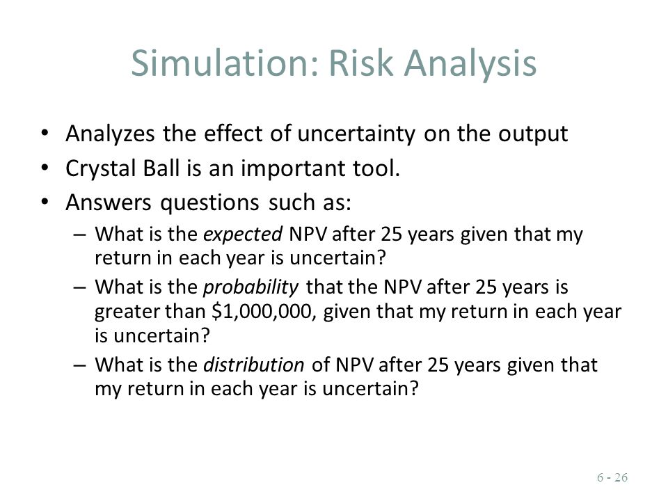 Simulation: Risk Analysis Analyzes the effect of uncertainty on the output Crystal Ball is an important tool. Answers questions such as: – What is the