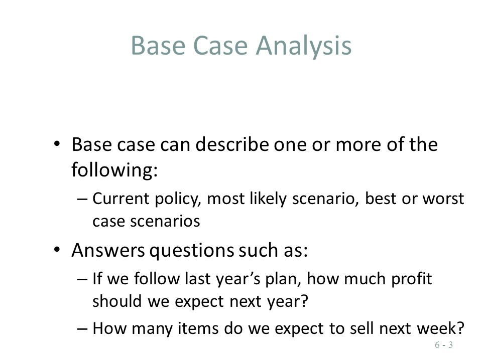 Base Case Analysis Base case can describe one or more of the following: – Current policy, most likely scenario, best or worst case scenarios Answers q