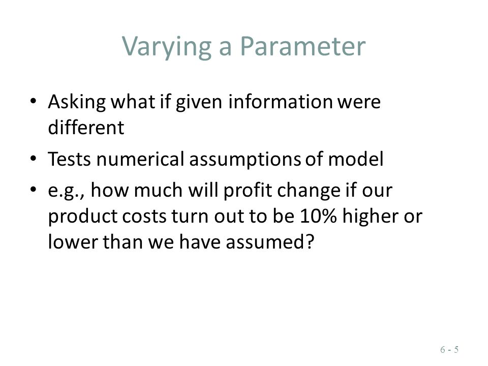 Varying a Parameter Asking what if given information were different Tests numerical assumptions of model e.g., how much will profit change if our prod