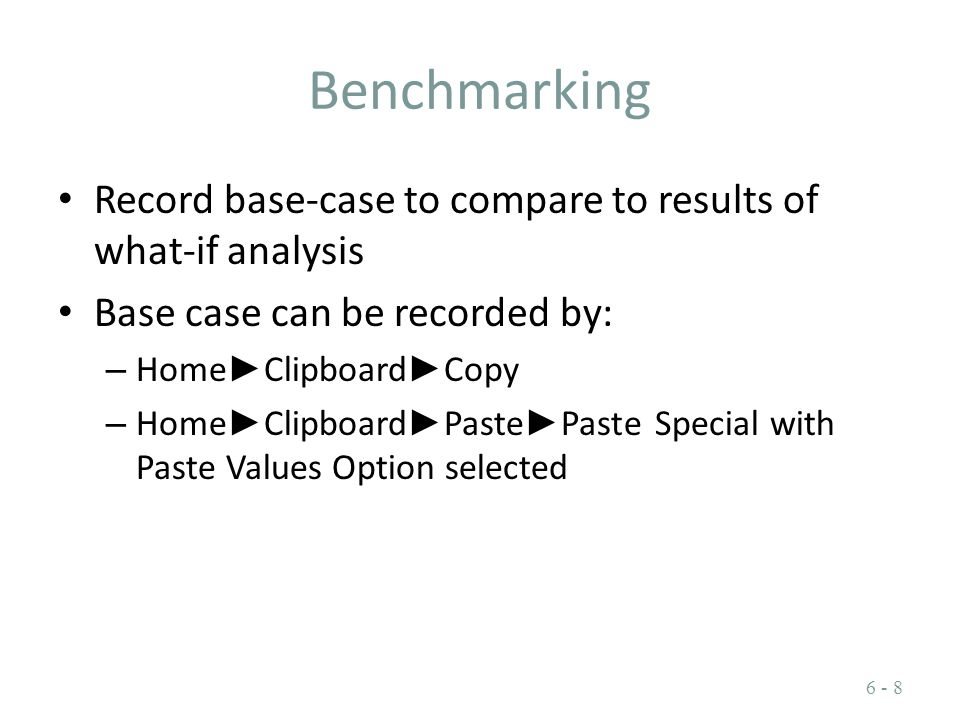 Benchmarking Record base-case to compare to results of what-if analysis Base case can be recorded by: – Home ► Clipboard ► Copy – Home ► Clipboard ► P