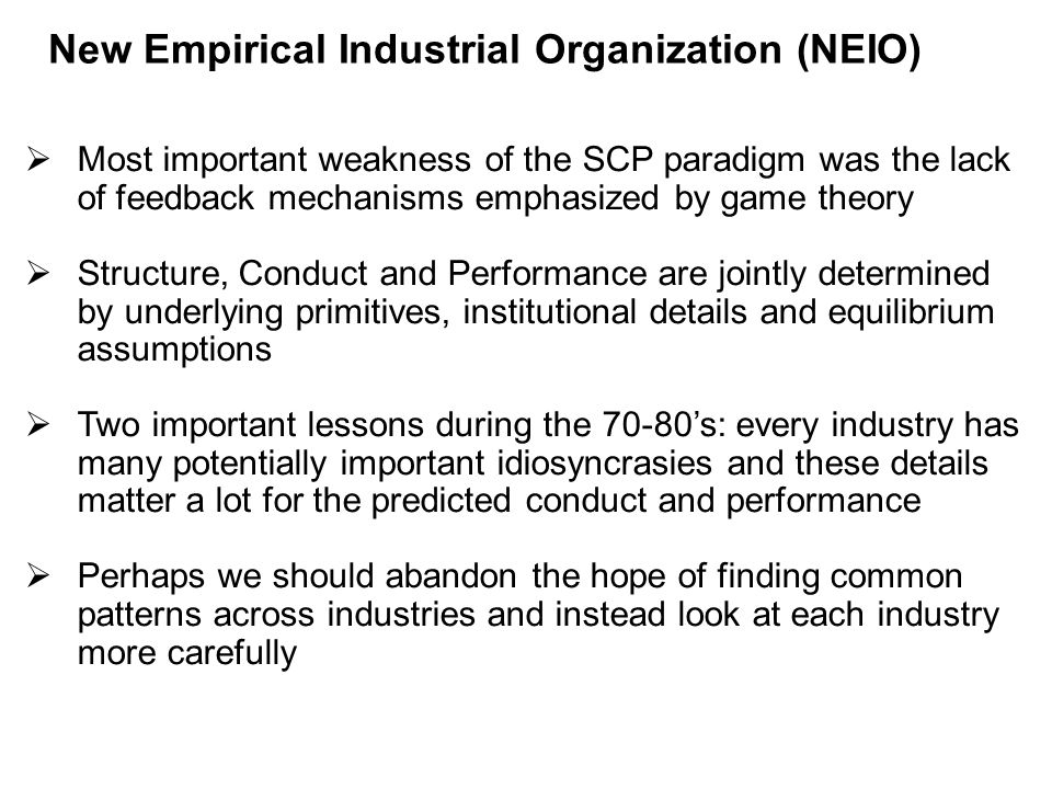 New Empirical Industrial Organization (NEIO)   Most important weakness of the SCP paradigm was the lack of feedback mechanisms emphasized by game theory   Structure, Conduct and Performance are jointly determined by underlying primitives, institutional details and equilibrium assumptions   Two important lessons during the 70-80's: every industry has many potentially important idiosyncrasies and these details matter a lot for the predicted conduct and performance   Perhaps we should abandon the hope of finding common patterns across industries and instead look at each industry more carefully