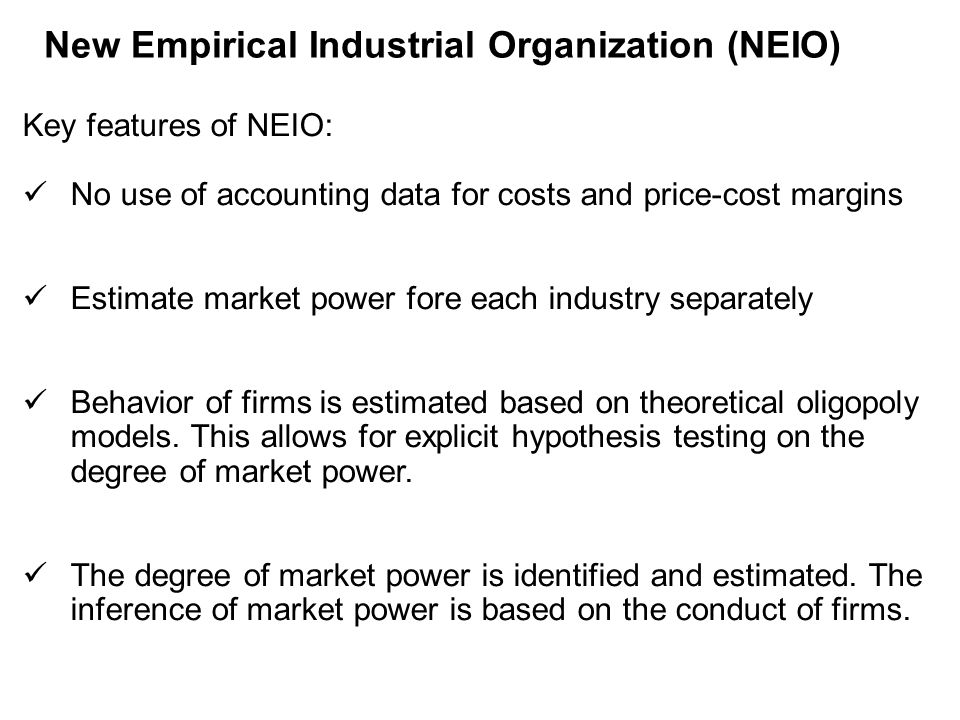 New Empirical Industrial Organization (NEIO) Key features of NEIO: No use of accounting data for costs and price-cost margins Estimate market power fore each industry separately Behavior of firms is estimated based on theoretical oligopoly models.