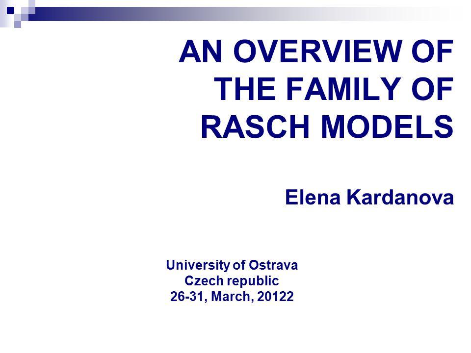 AN OVERVIEW OF THE FAMILY OF RASCH MODELS Elena Kardanova University of Ostrava Czech republic 26-31, March, 20122