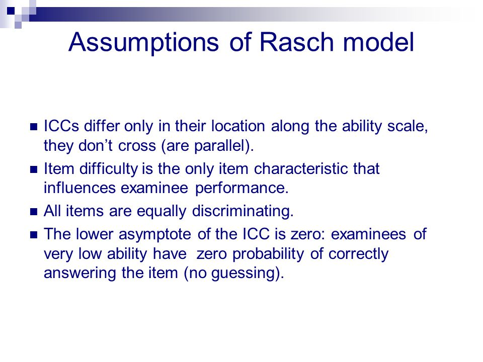 Assumptions of Rasch model ICCs differ only in their location along the ability scale, they don't cross (are parallel). Item difficulty is the only it