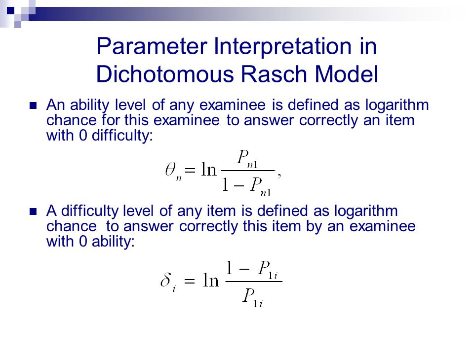 Parameter Interpretation in Dichotomous Rasch Model An ability level of any examinee is defined as logarithm chance for this examinee to answer correc