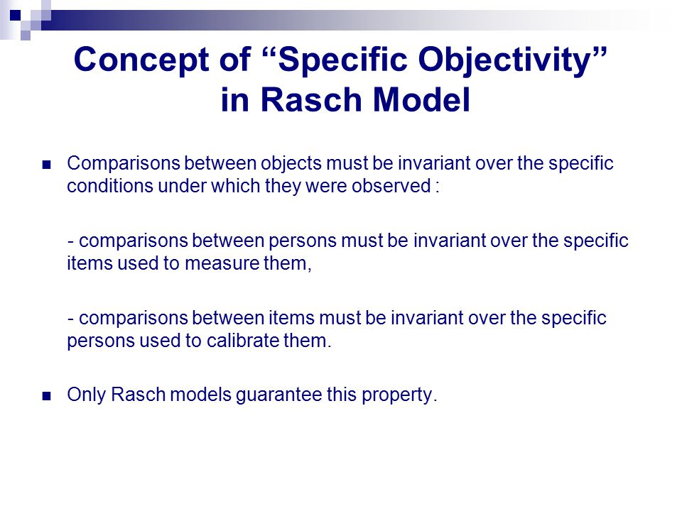 "Concept of ""Specific Objectivity"" in Rasch Model Comparisons between objects must be invariant over the specific conditions under which they were obse"