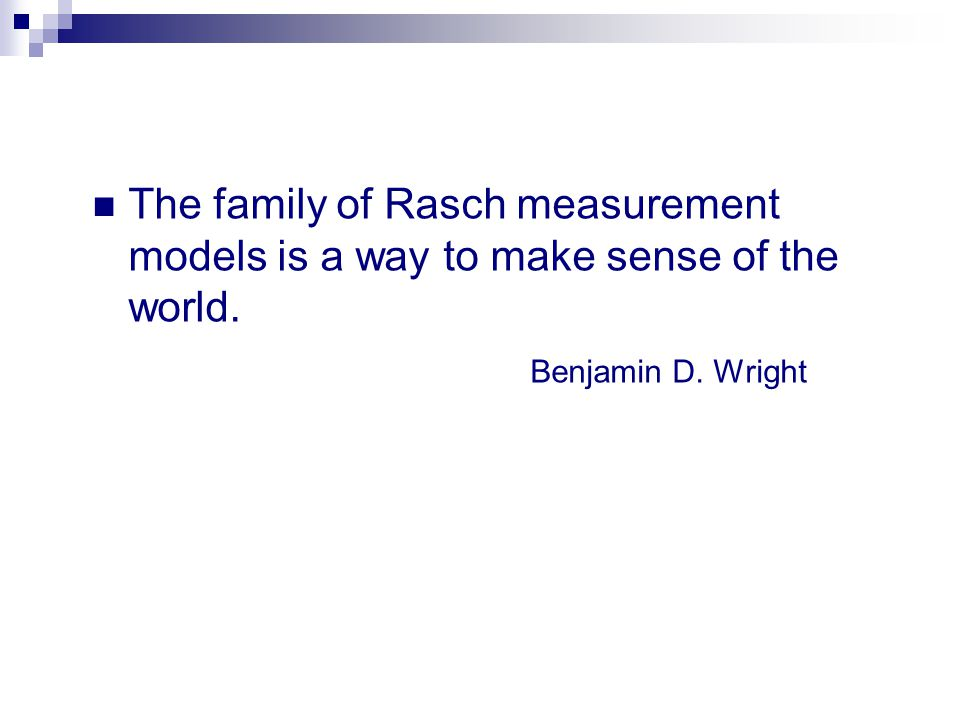 The family of Rasch measurement models is a way to make sense of the world. Benjamin D. Wright