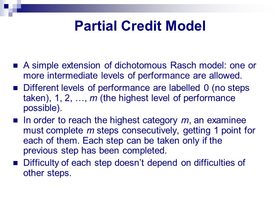 Partial Credit Model A simple extension of dichotomous Rasch model: one or more intermediate levels of performance are allowed. Different levels of pe