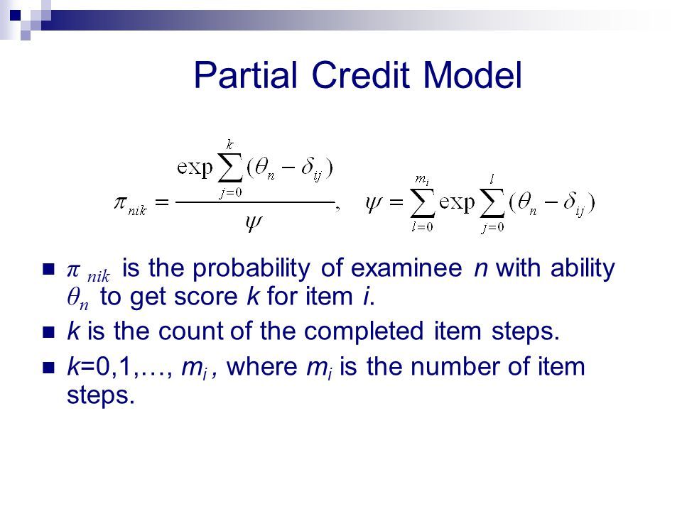 Partial Credit Model π nik is the probability of examinee n with ability θ n to get score k for item i. k is the count of the completed item steps. k=