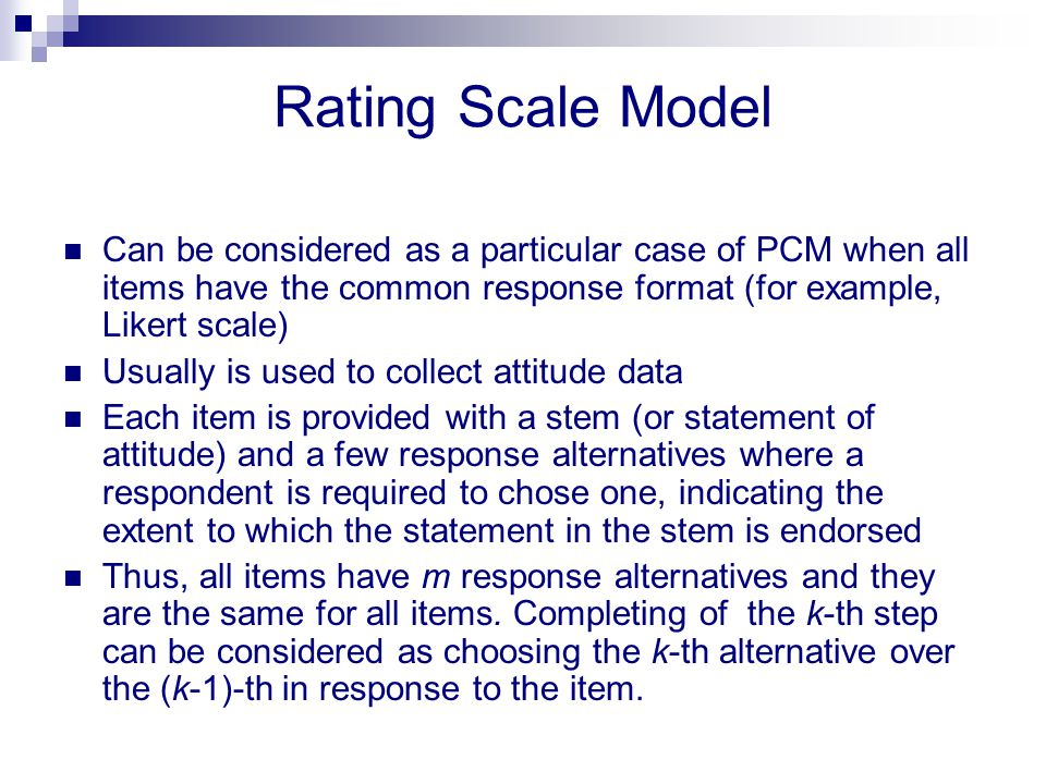 Rating Scale Model Can be considered as a particular case of PCM when all items have the common response format (for example, Likert scale) Usually is