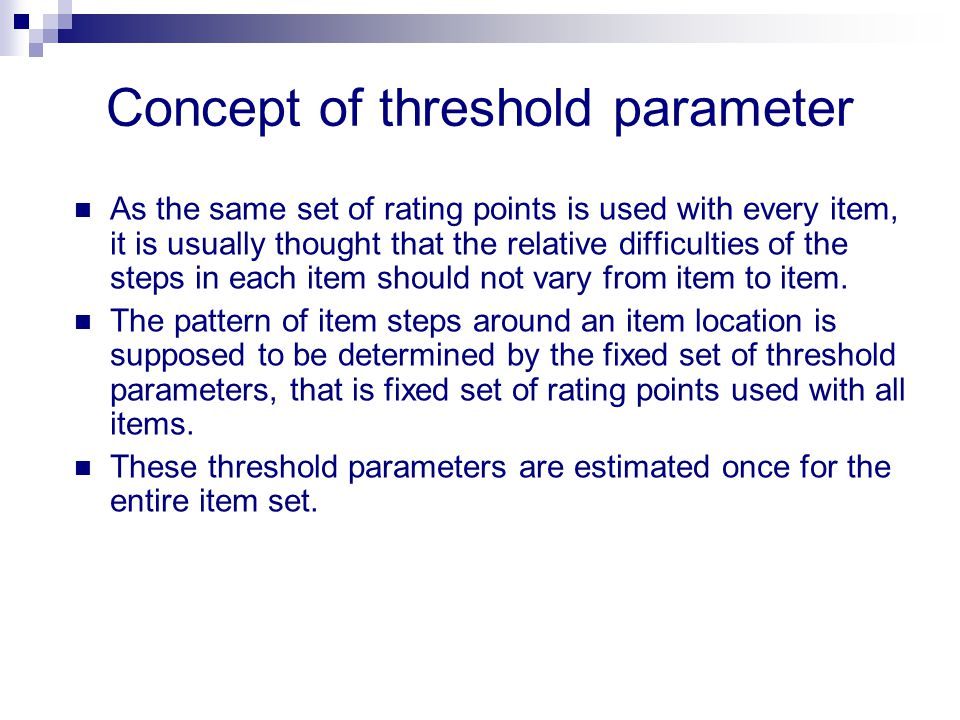 Concept of threshold parameter As the same set of rating points is used with every item, it is usually thought that the relative difficulties of the s