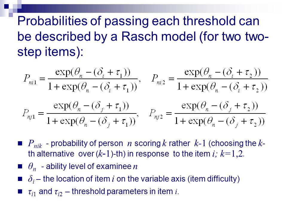 Probabilities of passing each threshold can be described by a Rasch model (for two two- step items): P nik - probability of person n scoring k rather