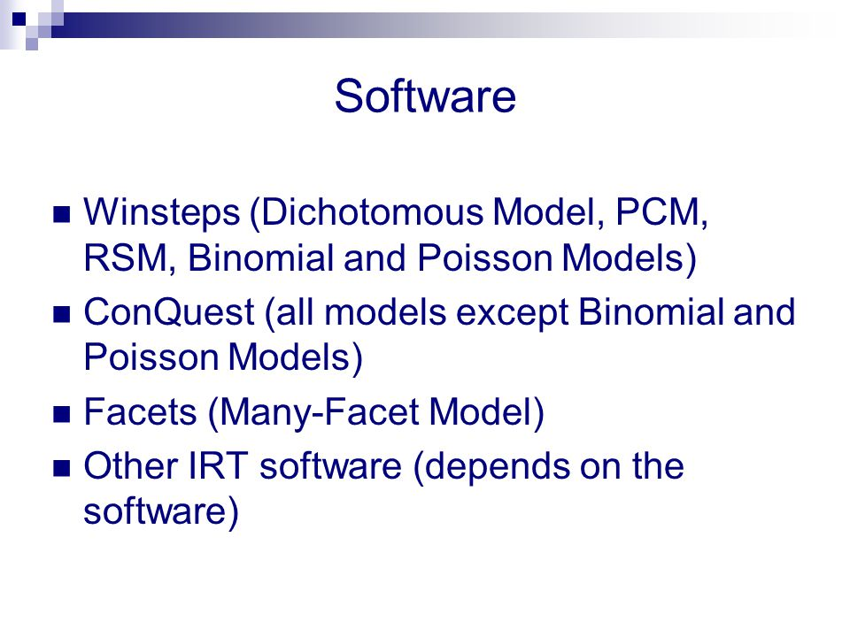 Software Winsteps (Dichotomous Model, PCM, RSM, Binomial and Poisson Models) ConQuest (all models except Binomial and Poisson Models) Facets (Many-Fac