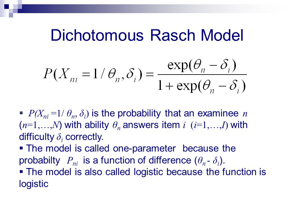 Dichotomous Rasch Model  P(X ni =1/ θ n, δ i ) is the probability that an examinee n ( n=1,…,N ) with ability θ n answers item i (i=1,…,I) with diffi