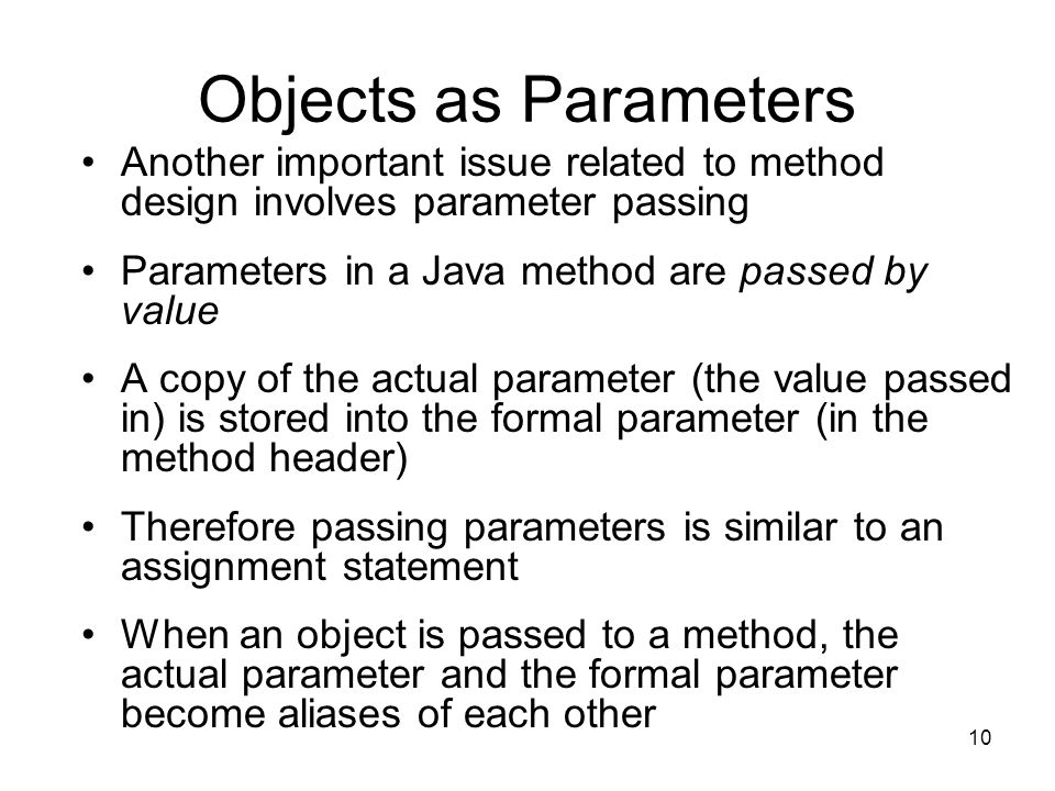 10 Objects as Parameters Another important issue related to method design involves parameter passing Parameters in a Java method are passed by value A