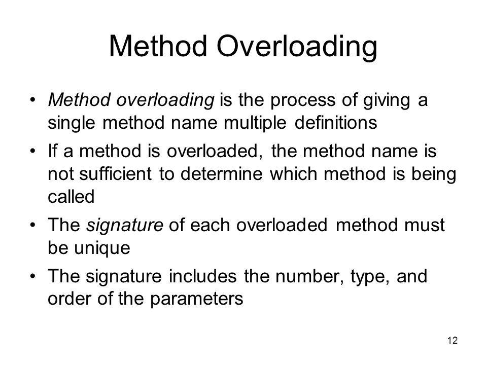 12 Method Overloading Method overloading is the process of giving a single method name multiple definitions If a method is overloaded, the method name is not sufficient to determine which method is being called The signature of each overloaded method must be unique The signature includes the number, type, and order of the parameters