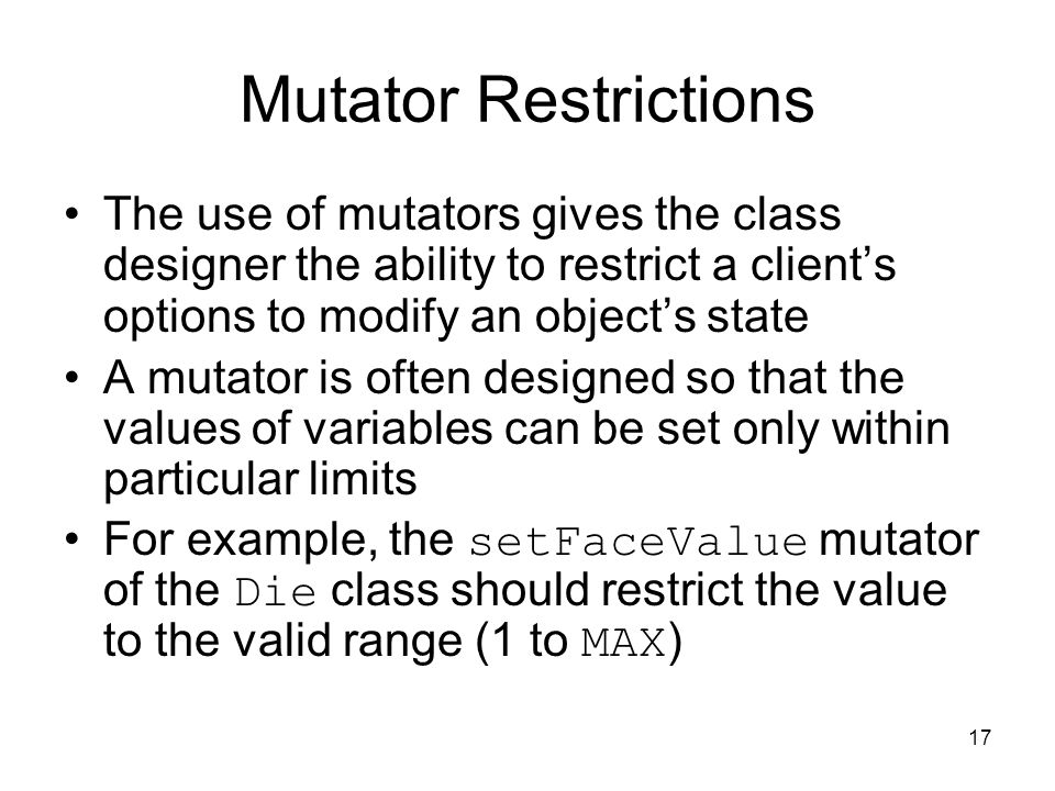17 Mutator Restrictions The use of mutators gives the class designer the ability to restrict a client's options to modify an object's state A mutator is often designed so that the values of variables can be set only within particular limits For example, the setFaceValue mutator of the Die class should restrict the value to the valid range (1 to MAX )