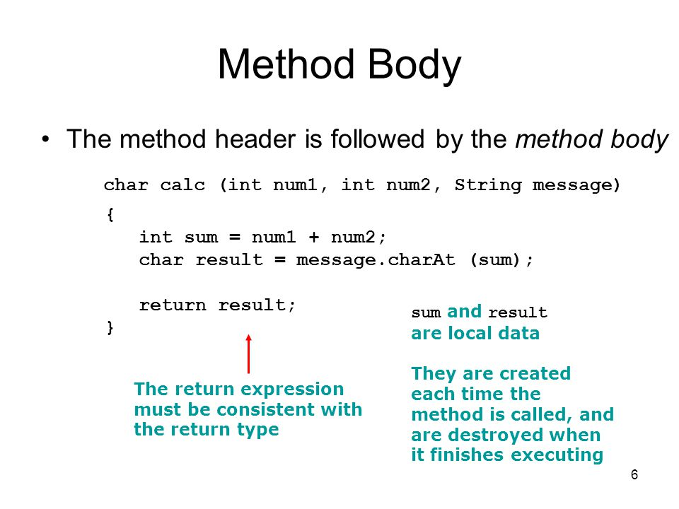 6 Method Body The method header is followed by the method body char calc (int num1, int num2, String message) { int sum = num1 + num2; char result = m