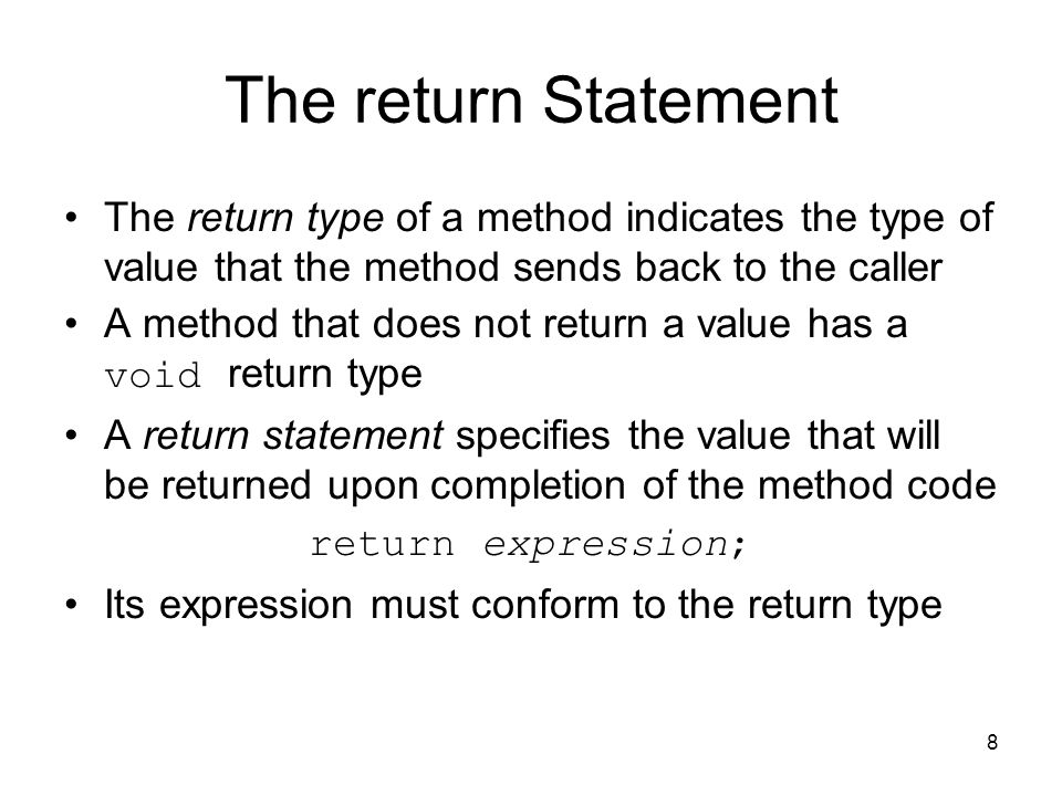 8 The return Statement The return type of a method indicates the type of value that the method sends back to the caller A method that does not return