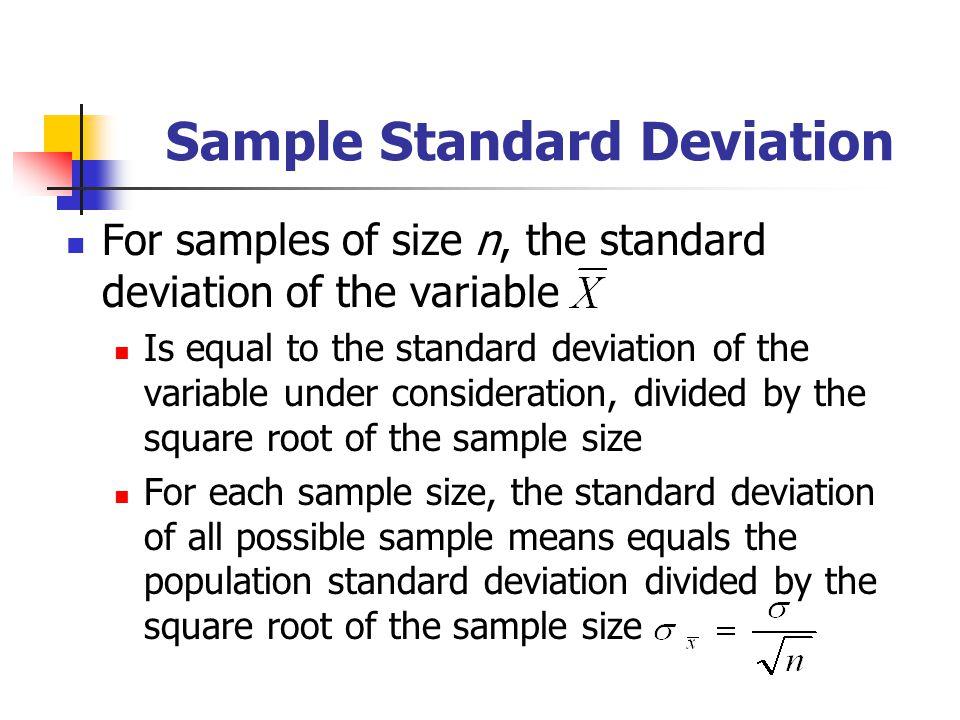 Sample Standard Deviation For samples of size n, the standard deviation of the variable Is equal to the standard deviation of the variable under consi
