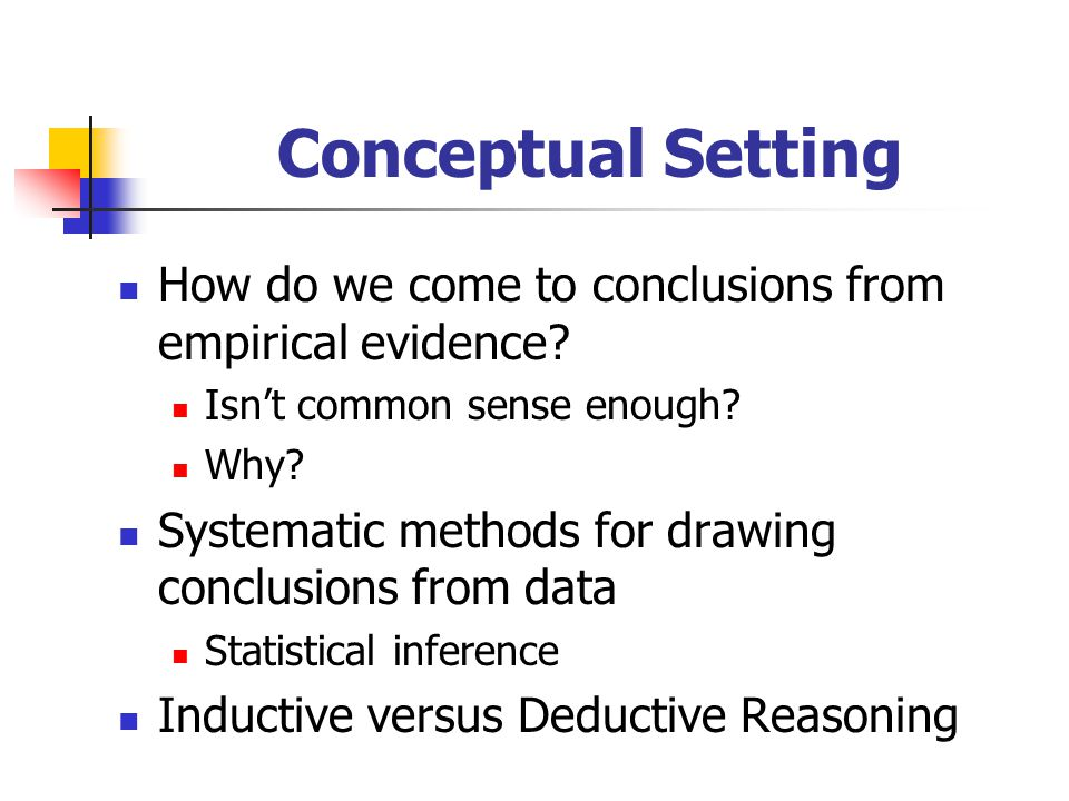 Conceptual Setting How do we come to conclusions from empirical evidence? Isn't common sense enough? Why? Systematic methods for drawing conclusions f