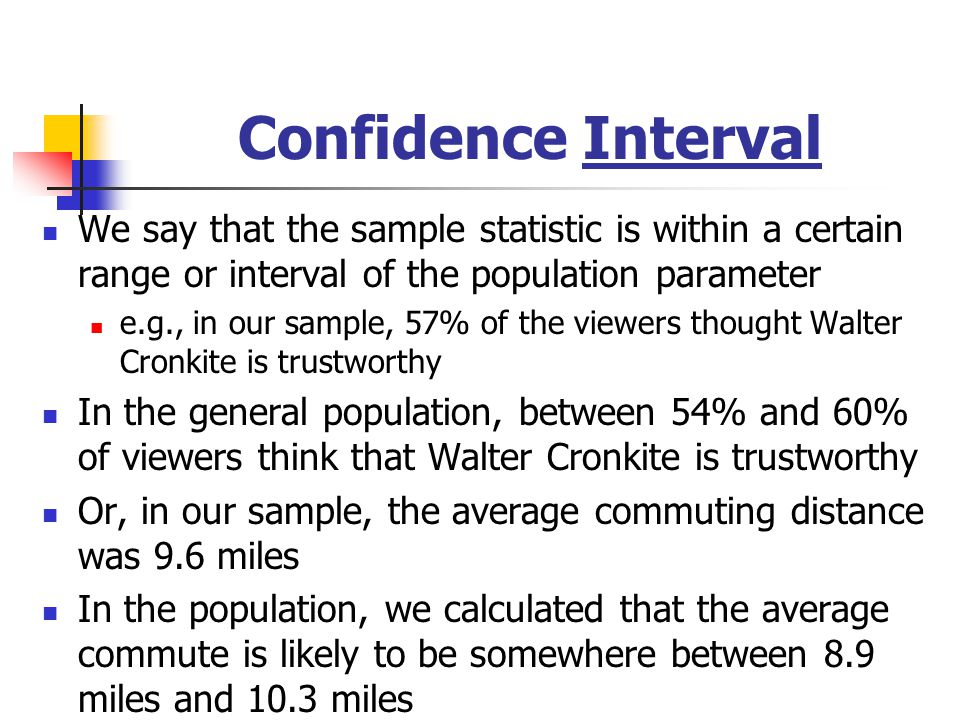 Confidence Interval We say that the sample statistic is within a certain range or interval of the population parameter e.g., in our sample, 57% of the