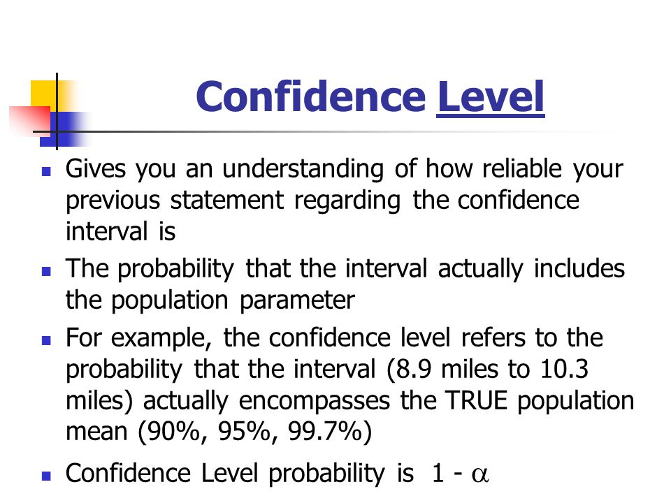 Confidence Level Gives you an understanding of how reliable your previous statement regarding the confidence interval is The probability that the inte