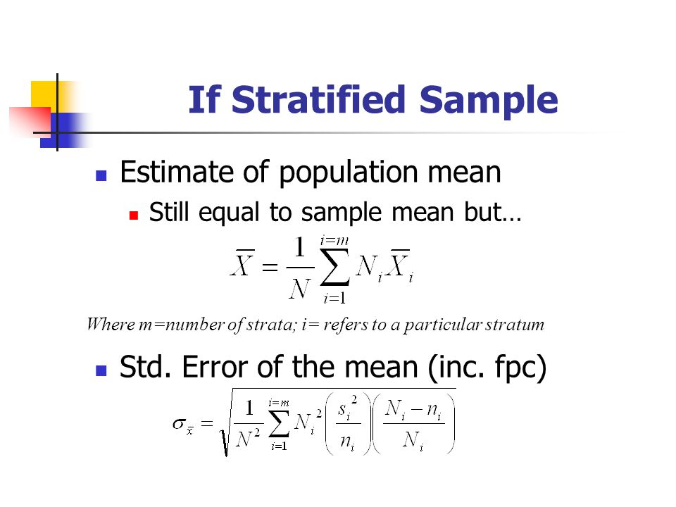 If Stratified Sample Estimate of population mean Still equal to sample mean but… Std. Error of the mean (inc. fpc) Where m=number of strata; i= refers