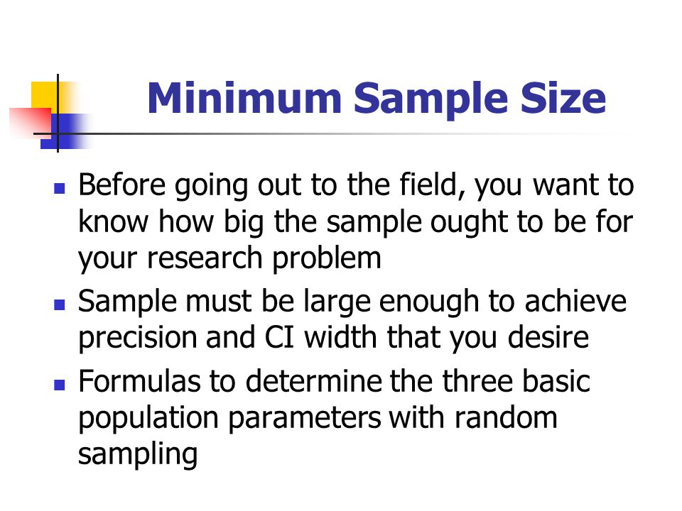 Minimum Sample Size Before going out to the field, you want to know how big the sample ought to be for your research problem Sample must be large enou
