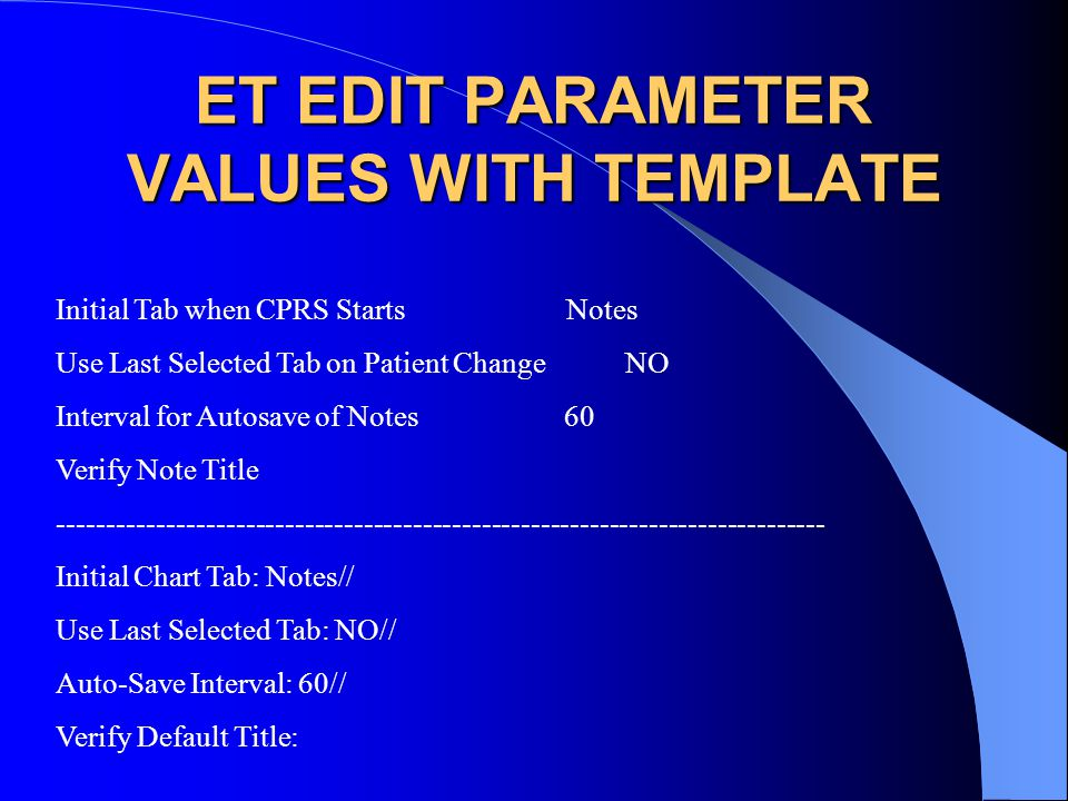 ET EDIT PARAMETER VALUES WITH TEMPLATE Initial Tab when CPRS Starts Notes Use Last Selected Tab on Patient Change NO Interval for Autosave of Notes 60 Verify Note Title ------------------------------------------------------------------------------ Initial Chart Tab: Notes// Use Last Selected Tab: NO// Auto-Save Interval: 60// Verify Default Title: