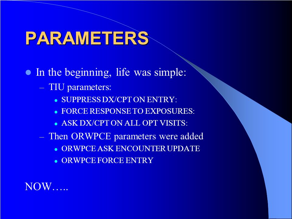 PARAMETERS In the beginning, life was simple: – TIU parameters: SUPPRESS DX/CPT ON ENTRY: FORCE RESPONSE TO EXPOSURES: ASK DX/CPT ON ALL OPT VISITS: – Then ORWPCE parameters were added ORWPCE ASK ENCOUNTER UPDATE ORWPCE FORCE ENTRY NOW…..