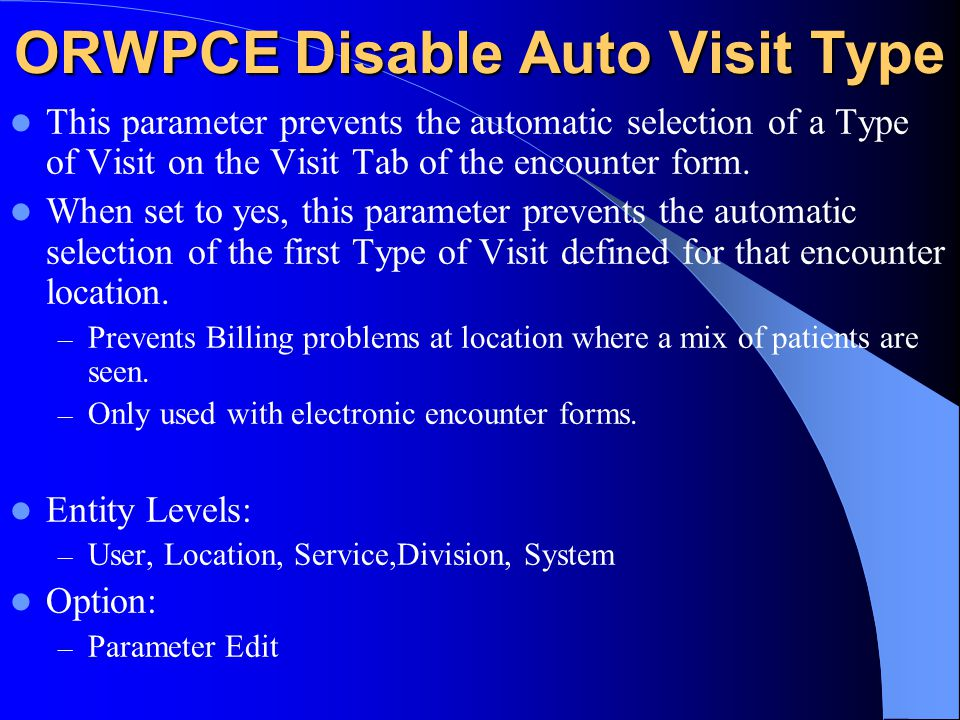 ORWPCE Disable Auto Visit Type This parameter prevents the automatic selection of a Type of Visit on the Visit Tab of the encounter form.