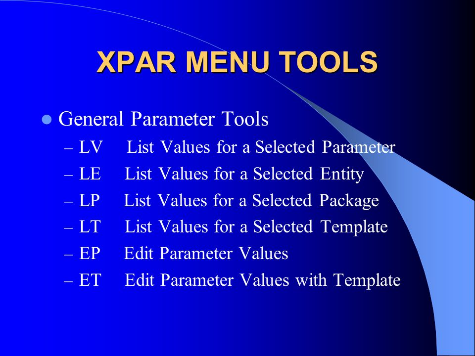 XPAR MENU TOOLS General Parameter Tools – LV List Values for a Selected Parameter – LE List Values for a Selected Entity – LP List Values for a Selected Package – LT List Values for a Selected Template – EP Edit Parameter Values – ET Edit Parameter Values with Template